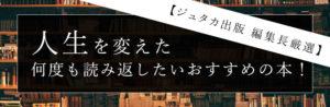 【ジュタカ出版 編集長厳選】人生を変えた 何度も読み返したいおすすめの本!