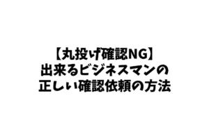 【丸投げ確認NG】出来るビジネスマンの正しい確認依頼の方法